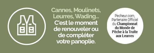 Ouverture Truite Les nouveautés 2019 et les prix sont déjà là ! ---------------------- Cannes, Moulinets, Leurres, Wading C'est le moment de renouveler ou de compléter votre panoplie. ---------------------- J'en profite  Pecheur.com, Partenaire Officiel du Championnat du Monde de Pêche à la Truite aux Leurres